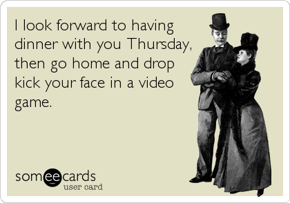 I look forward to having dinner with you Thursday, then go home and drop kick your face in a video game.