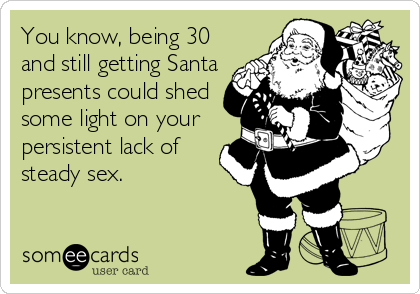 You know, being 30 and still getting Santa presents could shed some light on your persistent lack of steady sex.