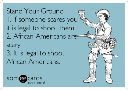 Stand Your Ground 1. If someone scares you, it is legal to shoot them.  2. African Americans are scary.  3. It is legal to shoot African Americans.
