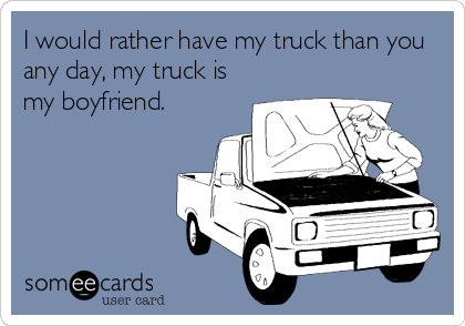 I would rather have my truck than you any day, my truck is my boyfriend.