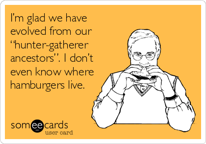 """I'm glad we have evolved from our  """"hunter-gatherer ancestors"""". I don't even know where hamburgers live."""