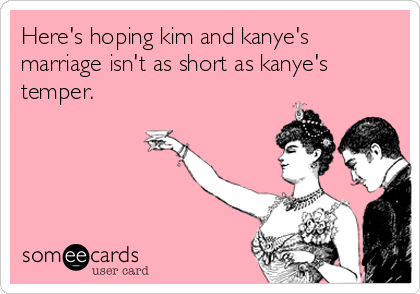 Here's hoping kim and kanye's marriage isn't as short as kanye's temper.