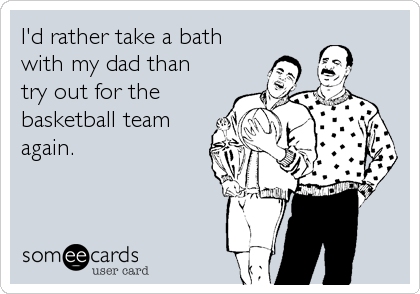 I'd rather take a bath with my dad than try out for the  basketball team again.