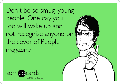 Don't be so smug, young people. One day you too will wake up and not recognize anyone on the cover of People magazine.