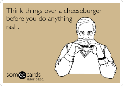 Think things over a cheeseburger before you do anything rash.