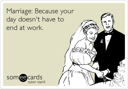 Marriage: Because your day doesn't have to end at work.