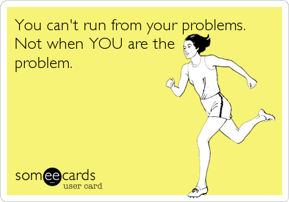 You can't run from your problems. Not when YOU are the problem.