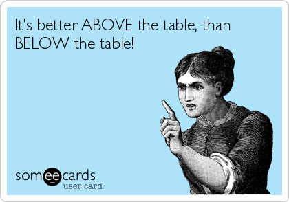 It's better ABOVE the table, than BELOW the table!