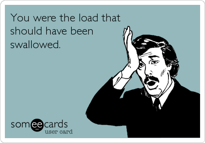 You were the load that should have been swallowed.