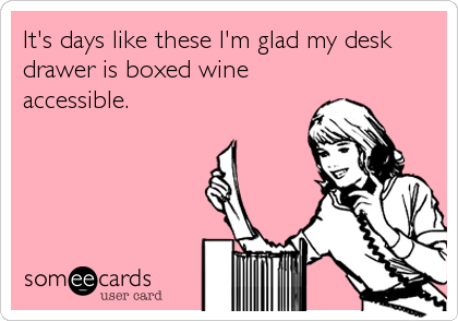 It's days like these I'm glad my desk drawer is boxed wine accessible.