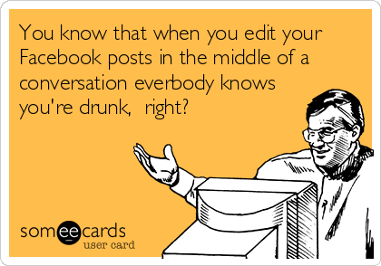 You know that when you edit your Facebook posts in the middle of a conversation everbody knows you're drunk,  right?