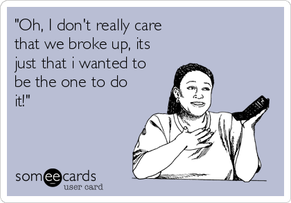 """""""Oh, I don't really care that we broke up, its just that i wanted to be the one to do it!"""""""