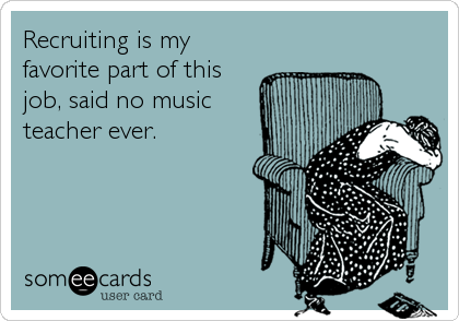 Recruiting is my favorite part of this job, said no music  teacher ever.