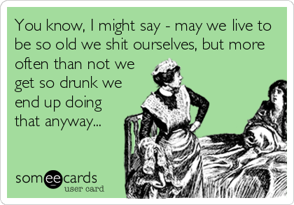 You know, I might say - may we live to be so old we shit ourselves, but more often than not we get so drunk we end up doing that anyway...