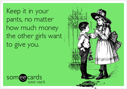 Keep it in your pants, no matter how much money  the other girls want  to give you.