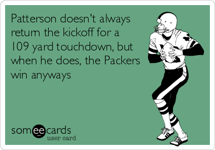 Patterson doesn't always return the kickoff for a  109 yard touchdown, but when he does, the Packers win anyways