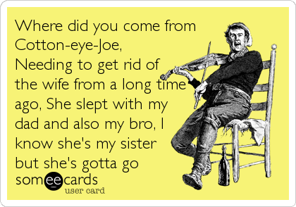 Where did you come from Cotton-eye-Joe, Needing to get rid of the wife from a long time ago, She slept with my dad and also my bro, I<br%2