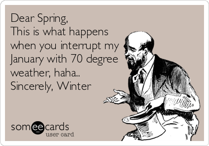 Dear Spring, This is what happens when you interrupt my January with 70 degree weather, haha.. Sincerely, Winter