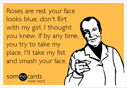 Roses are red, your face looks blue, don't flirt with my girl, I thought you knew. If by any time, you try to take my place, I'll take%2