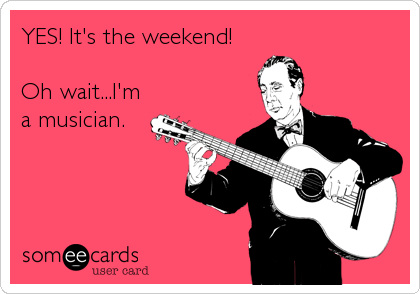 YES! It's the weekend!  Oh wait...I'm a musician.