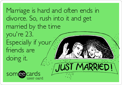 Marriage is hard and often ends in divorce. So, rush into it and get married by the time you're 23. Especially if your friends are  doing it.