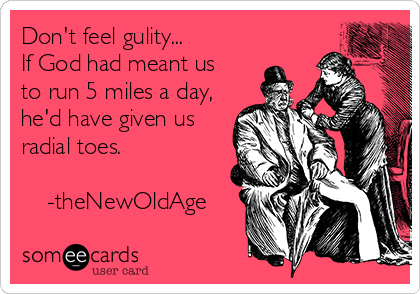 Don't feel gulity... If God had meant us to run 5 miles a day, he'd have given us radial toes.      -theNewOldAge