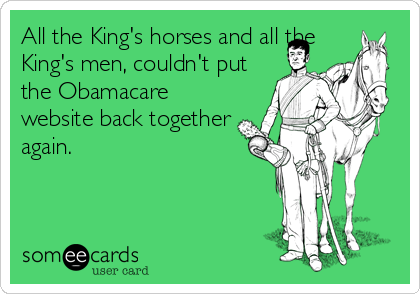 All the King's horses and all the King's men, couldn't put the Obamacare website back together again.