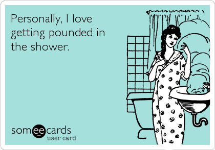 Personally, I love getting pounded in the shower.