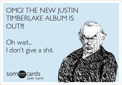 OMG! THE NEW JUSTIN TIMBERLAKE ALBUM IS OUT!!!  Oh wait... I don't give a shit.