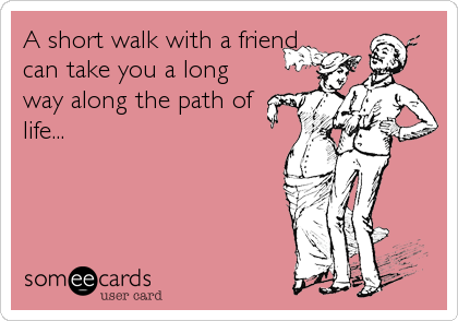 A short walk with a friend can take you a long way along the path of life...