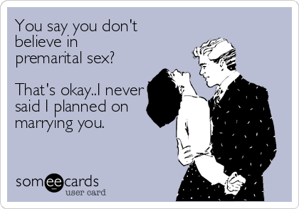 You say you don't believe in  premarital sex?  That's okay..I never  said I planned on  marrying you.