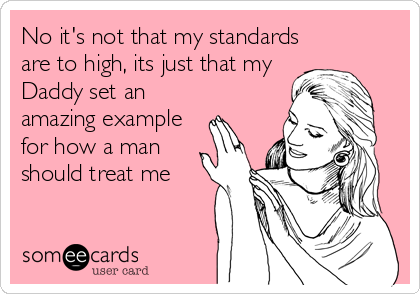 No it's not that my standards are to high, its just that my Daddy set an amazing example for how a man should treat me