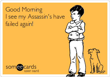 Good Morning I see my Assassin's have failed again!