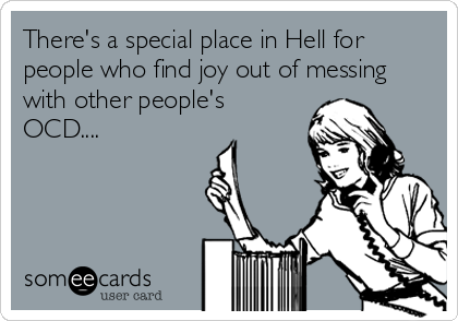 There's a special place in Hell for people who find joy out of messing with other people's OCD....