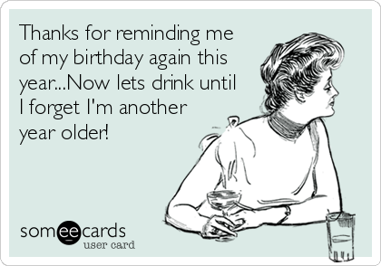 Thanks for reminding me of my birthday again this year...Now lets drink until I forget I'm another year older!