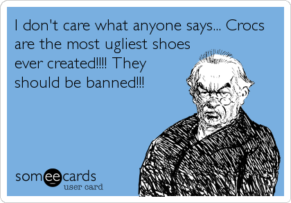 I don't care what anyone says... Crocs are the most ugliest shoes ever created!!!! They should be banned!!!