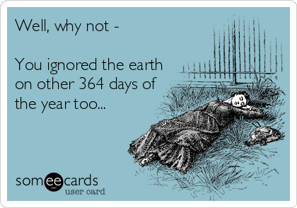 Well, why not -   You ignored the earth on other 364 days of the year too...