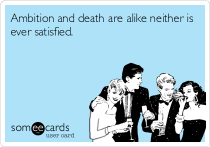 Ambition and death are alike neither is ever satisfied.