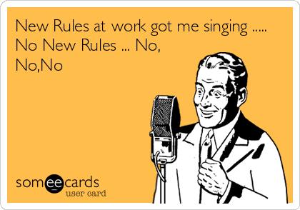New Rules at work got me singing ..... No New Rules ... No, No,No