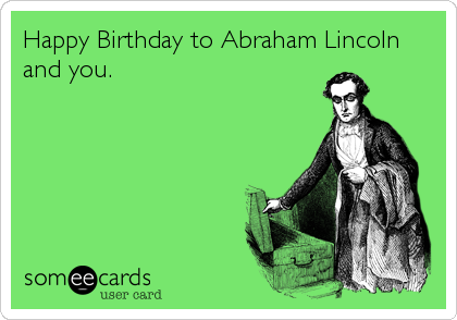 Happy Birthday to Abraham Lincoln and you.