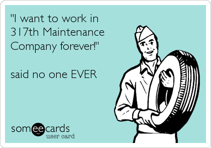 """I want to work in 317th Maintenance  Company forever!""  said no one EVER"