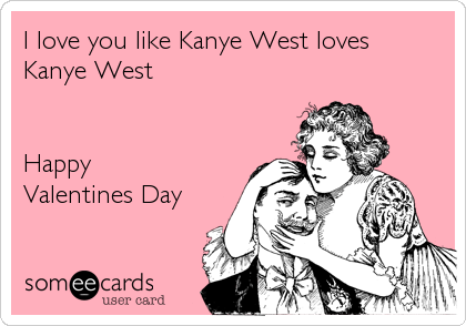I Love You Like Kanye West Loves Kanye West Happy Valentines Day – Kanye West Valentine Cards