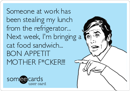 Someone at work has been stealing my lunch from the refrigerator... Next week, I'm bringing a cat food sandwich...  BON APPETIT MOTHER F*CKER