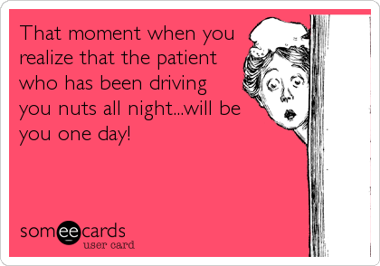 That moment when you realize that the patient who has been driving you nuts all night...will be you one day!