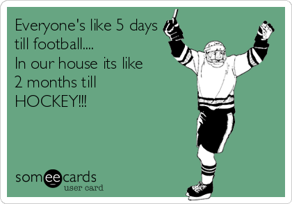 Everyone's like 5 days till football....  In our house its like  2 months till HOCKEY!!!