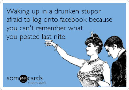 Waking up in a drunken stupor afraid to log onto facebook because you can't remember what you posted last nite.