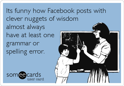 Its funny how Facebook posts with clever nuggets of wisdom almost always have at least one grammar or spelling error.