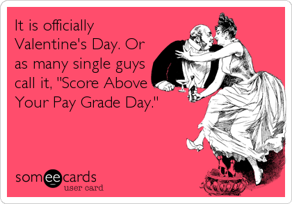 "It is officially Valentine's Day. Or as many single guys call it, ""Score Above Your Pay Grade Day."""