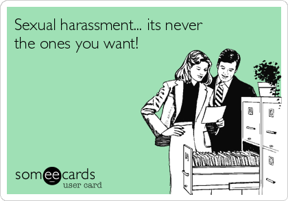 Sexual harassment... its never the ones you want!