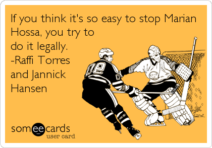 If you think it's so easy to stop Marian Hossa, you try to do it legally. -Raffi Torres and Jannick Hansen